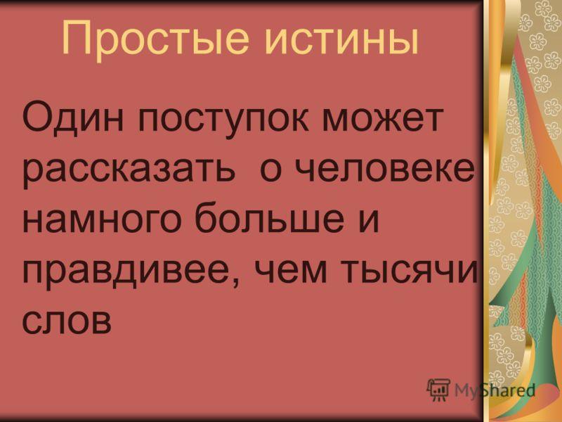 Простые истины Один поступок может рассказать о человеке намного больше и правдивее, чем тысячи слов