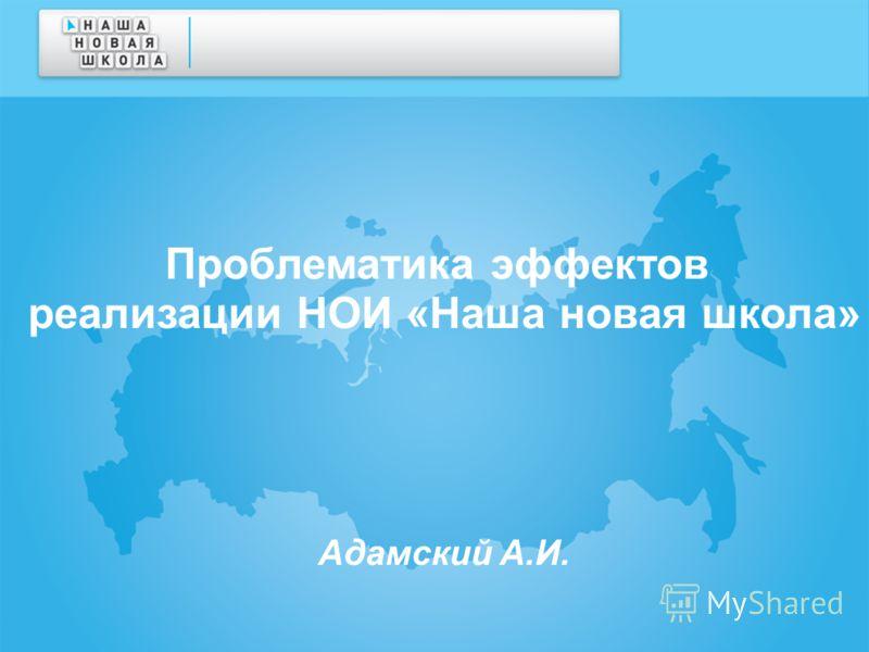 Проблематика эффектов реализации НОИ «Наша новая школа» Адамский А.И.