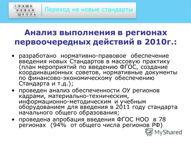 Анализ выполнения в регионах первоочередных действий в 2010г.: разработано нормативно-правовое обеспечение введения новых Стандартов в массовую практику (план мероприятий по введению ФГОС, создание координационных советов, нормативные документы по фи