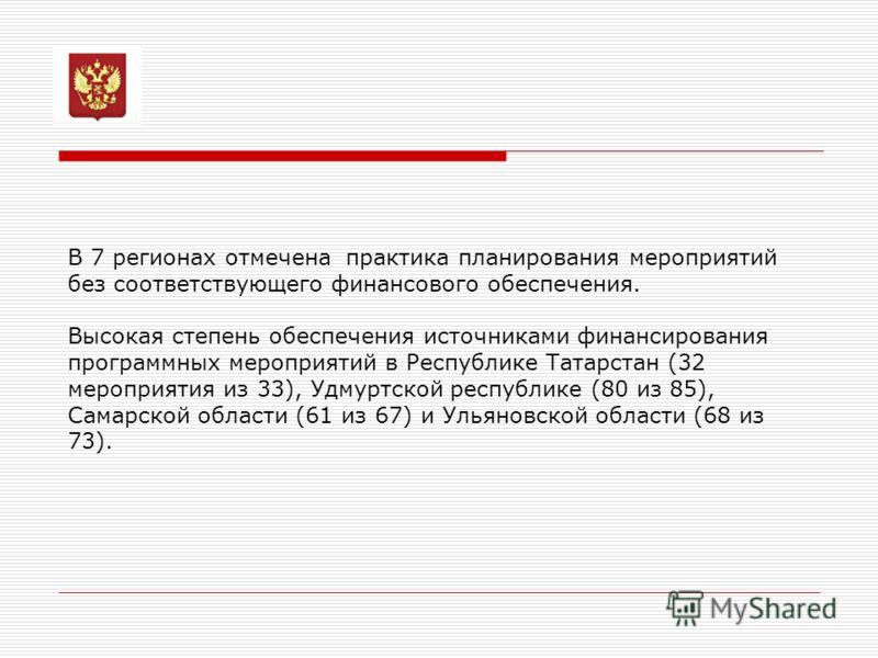 В 7 регионах отмечена практика планирования мероприятий без соответствующего финансового обеспечения. Высокая степень обеспечения источниками финансирования программных мероприятий в Республике Татарстан (32 мероприятия из 33), Удмуртской республике