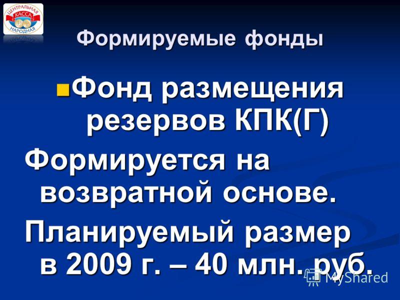 Формируемые фонды Фонд размещения резервов КПК(Г) Фонд размещения резервов КПК(Г) Формируется на возвратной основе. Планируемый размер в 2009 г. – 40 млн. руб.