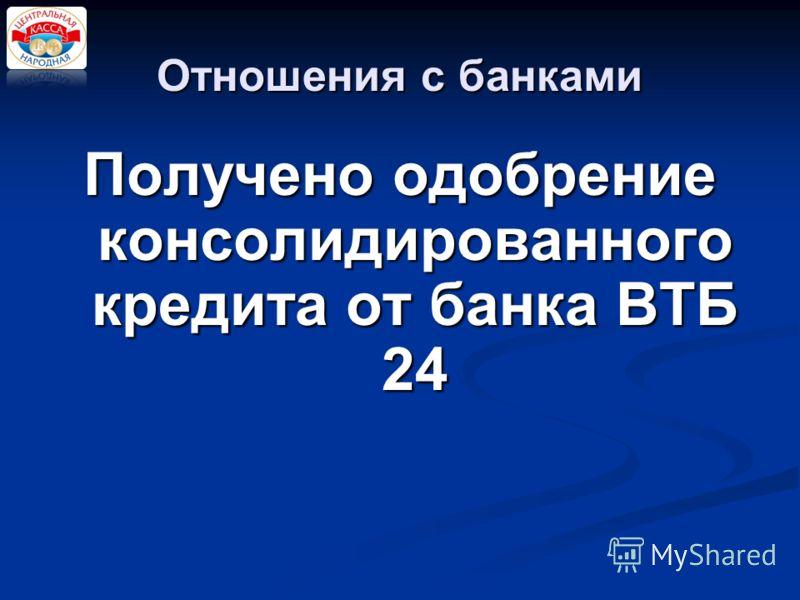 Отношения с банками Получено одобрение консолидированного кредита от банка ВТБ 24