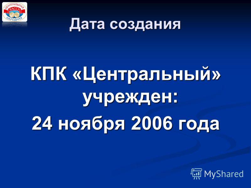 КПК «Центральный» учрежден: 24 ноября 2006 года Дата создания