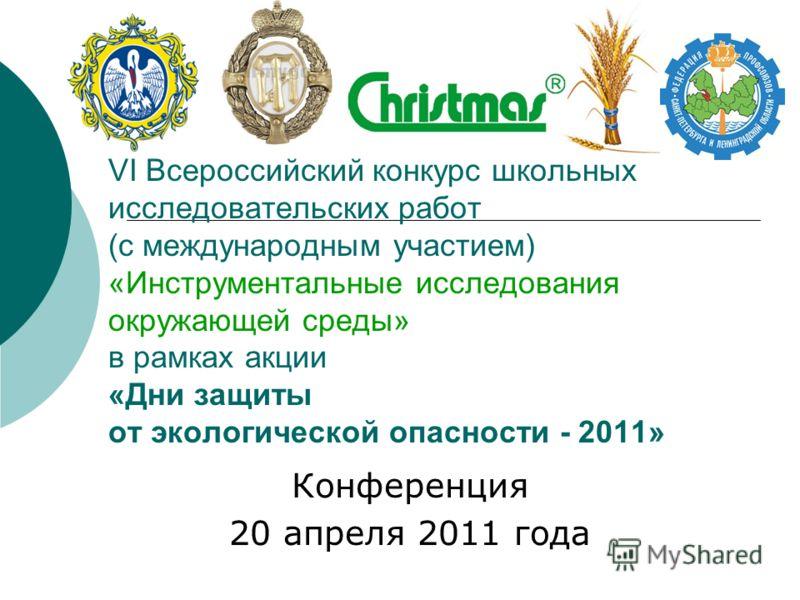 VI Всероссийский конкурс школьных исследовательских работ (с международным участием) «Инструментальные исследования окружающей среды» в рамках акции «Дни защиты от экологической опасности - 2011» Конференция 20 апреля 2011 года