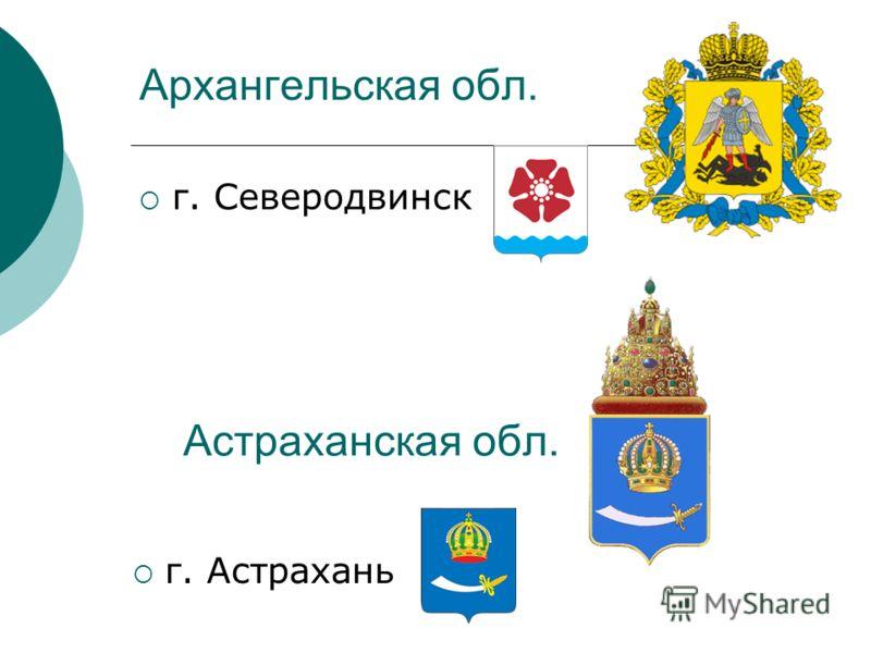 Архангельская обл. г. Северодвинск Астраханская обл. г. Астрахань