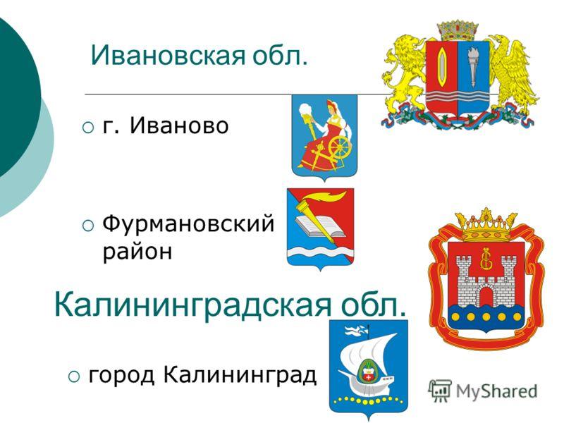 Ивановская обл. г. Иваново Фурмановский район Калининградская обл. город Калининград