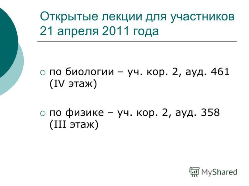 Открытые лекции для участников 21 апреля 2011 года по биологии – уч. кор. 2, ауд. 461 (IV этаж) по физике – уч. кор. 2, ауд. 358 (III этаж)