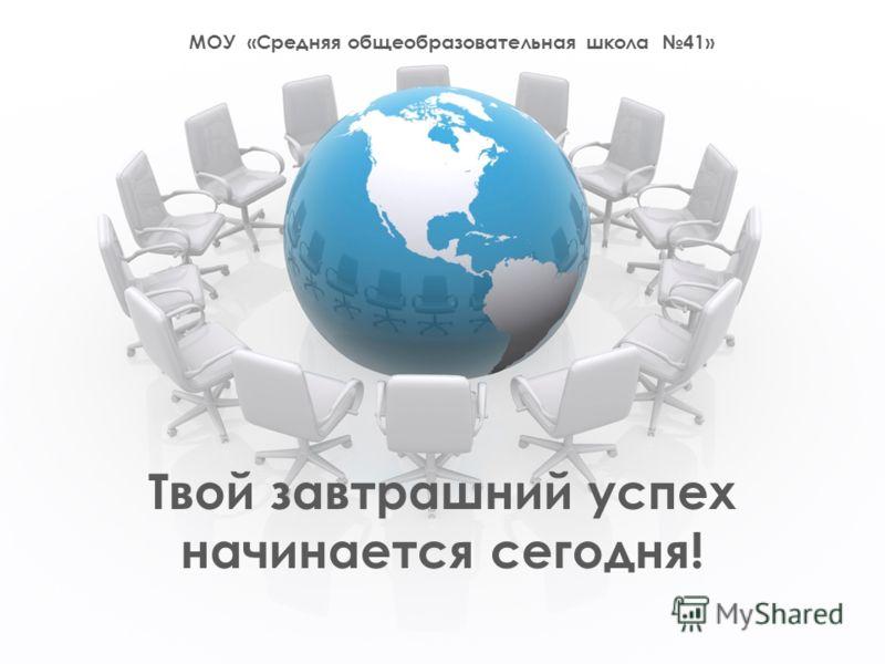 МОУ «Средняя общеобразовательная школа 41» Твой завтрашний успех начинается сегодня!
