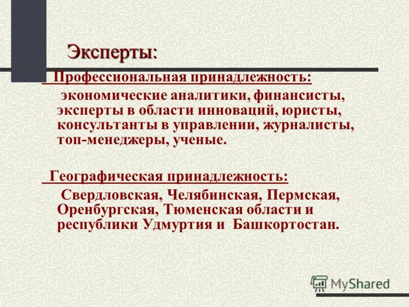 Эксперты: Эксперты: Профессиональная принадлежность: экономические аналитики, финансисты, эксперты в области инноваций, юристы, консультанты в управлении, журналисты, топ-менеджеры, ученые. Географическая принадлежность: Свердловская, Челябинская, Пе
