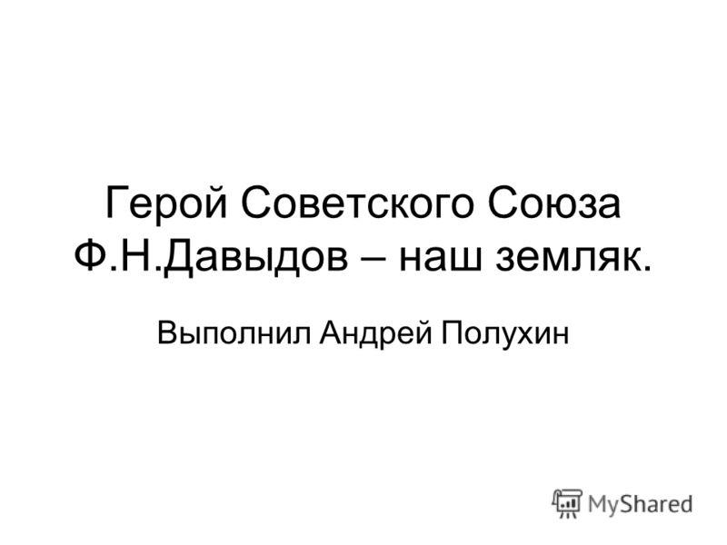 Герой Советского Союза Ф.Н.Давыдов – наш земляк. Выполнил Андрей Полухин
