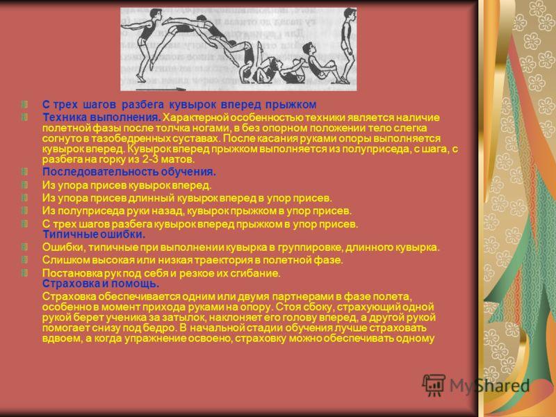 С трех шагов разбега кувырок вперед прыжком Техника выполнения. Характерной особенностью техники является наличие полетной фазы после толчка ногами, в без опорном положении тело слегка согнуто в тазобедренных суставах. После касания руками опоры выпо