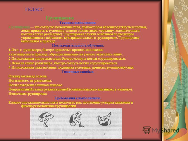 Техника выполнения. Группировка это согнутое положение тела, при котором колени подтянуты к плечам, локти прижаты к туловищу, а кисти захватывают середину голени (стопы и колени слегка разведены). Группировка служит основным подводящим упражнением к