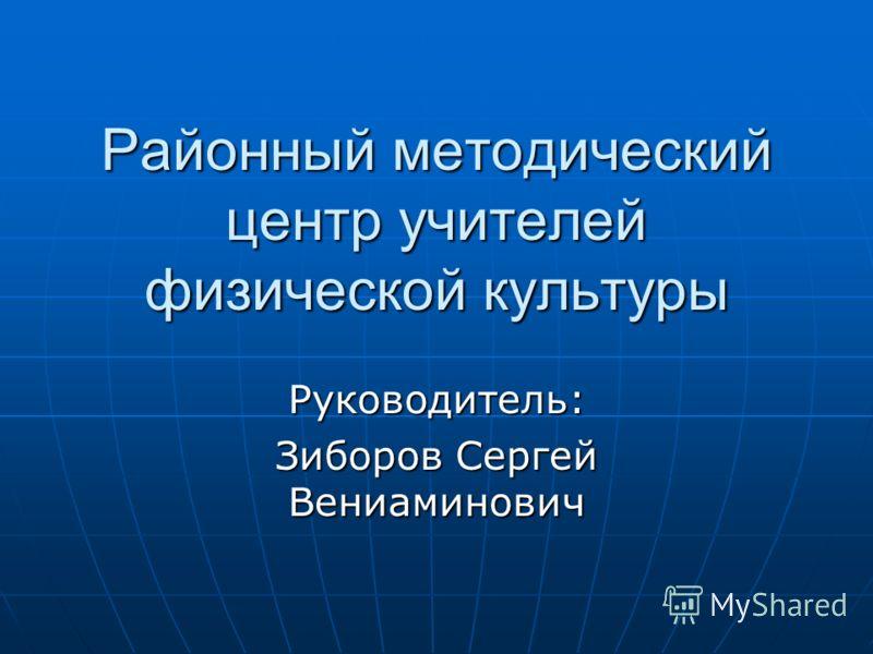 Районный методический центр учителей физической культуры Руководитель: Зиборов Сергей Вениаминович