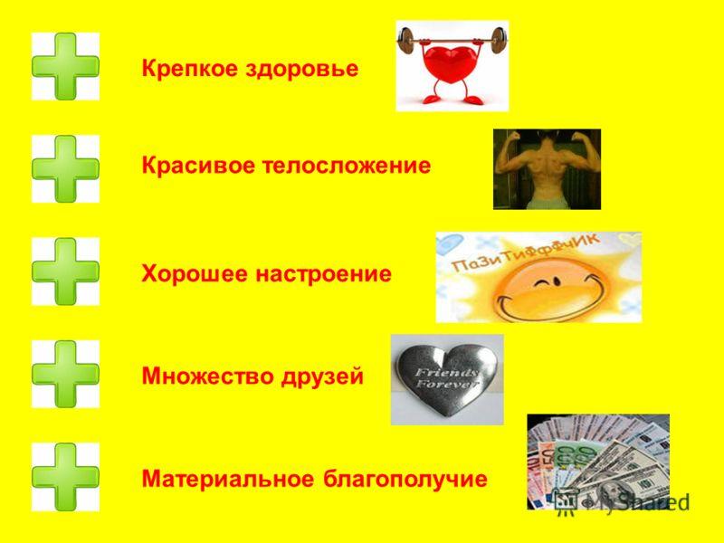 Крепкое здоровье Красивое телосложение Хорошее настроение Множество друзей Материальное благополучие