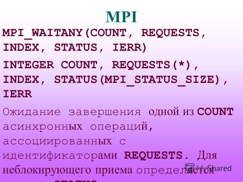 MPI MPI_WAITANY(COUNT, REQUESTS, INDEX, STATUS, IERR) INTEGER COUNT, REQUESTS(*), INDEX, STATUS(MPI_STATUS_SIZE), IERR Ожидание завершения одной из COUNT асинхронн ых операци й, ассоциированн ых с идентификатор ами REQUESTS. Для неблокирующего приема