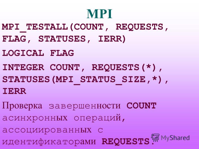 MPI MPI_TESTALL(COUNT, REQUESTS, FLAG, STATUSES, IERR) LOGICAL FLAG INTEGER COUNT, REQUESTS(*), STATUSES(MPI_STATUS_SIZE,*), IERR Проверка завершен ности COUNT асинхронн ых операци й, ассоциированн ых с идентификатор ами REQUESTS.