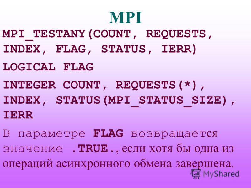 MPI MPI_TESTANY(COUNT, REQUESTS, INDEX, FLAG, STATUS, IERR) LOGICAL FLAG INTEGER COUNT, REQUESTS(*), INDEX, STATUS(MPI_STATUS_SIZE), IERR В параметре FLAG возвращает ся значение.TRUE., если хотя бы одна из операций асинхронного обмена завершена.