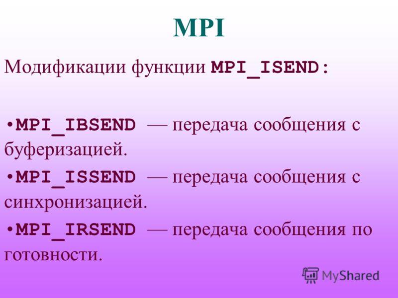 MPI Модификации функции MPI_ISEND: MPI_IBSEND передача сообщения с буферизацией. MPI_ISSEND передача сообщения с синхронизацией. MPI_IRSEND передача сообщения по готовности.