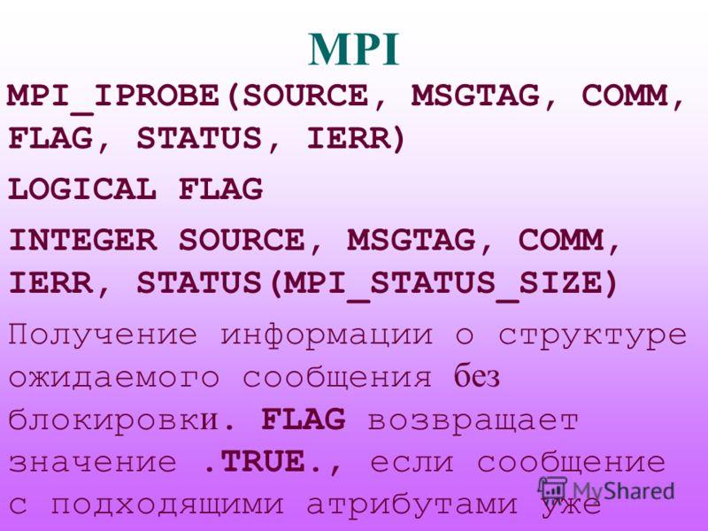 MPI MPI_IPROBE(SOURCE, MSGTAG, COMM, FLAG, STATUS, IERR) LOGICAL FLAG INTEGER SOURCE, MSGTAG, COMM, IERR, STATUS(MPI_STATUS_SIZE) Получение информации о структуре ожидаемого сообщения без блокировк и. FLAG возвращает значение.TRUE., если сообщение с