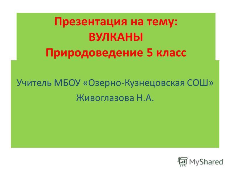 Презентация на тему: ВУЛКАНЫ Природоведение 5 класс Учитель МБОУ «Озерно-Кузнецовская СОШ» Живоглазова Н.А.