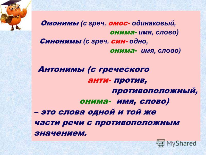 Омонимы (с греч. омос- одинаковый, онима- имя, слово) Синонимы (с греч. син- одно, онима- имя, слово) Антонимы (с греческого анти- против, противоположный, онима- имя, слово) – это слова одной и той же части речи с противоположным значением.