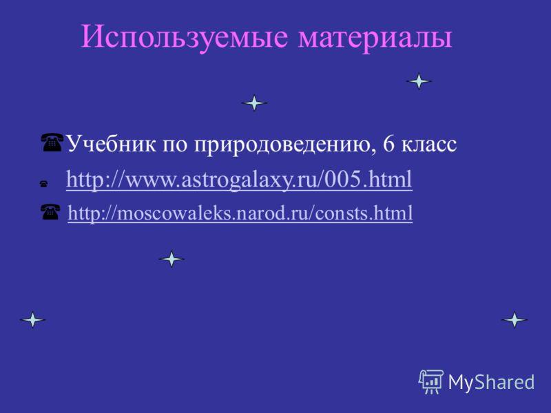 Используемые материалы Учебник по природоведению, 6 класс http://www.astrogalaxy.ru/005.html http://moscowaleks.narod.ru/consts.html