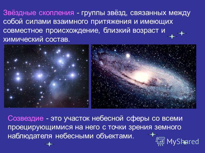 Звёздные скопления - группы звёзд, связанных между собой силами взаимного притяжения и имеющих совместное происхождение, близкий возраст и химический состав. Созвездие - это участок небесной сферы со всеми проецирующимися на него с точки зрения земно