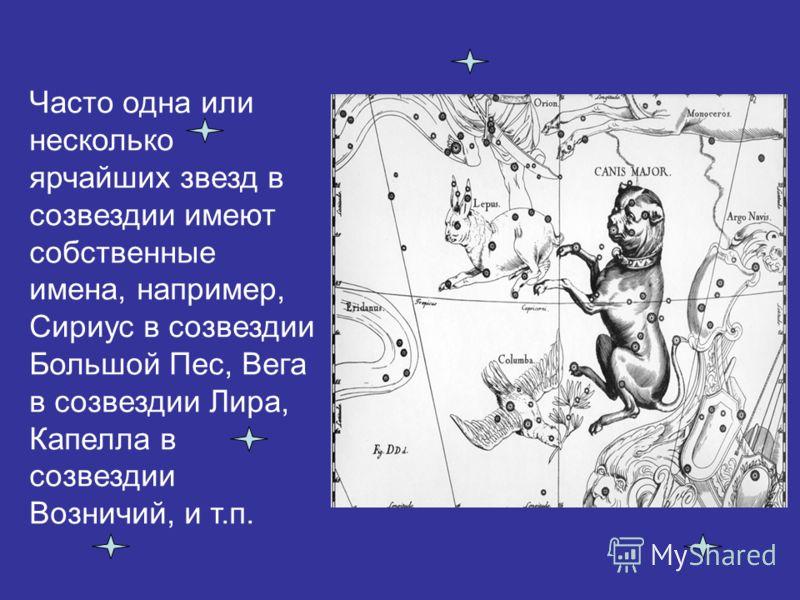 Часто одна или несколько ярчайших звезд в созвездии имеют собственные имена, например, Сириус в созвездии Большой Пес, Вега в созвездии Лира, Капелла в созвездии Возничий, и т.п.