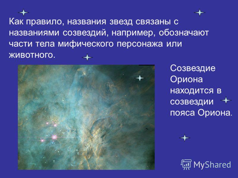 Как правило, названия звезд связаны с названиями созвездий, например, обозначают части тела мифического персонажа или животного. Созвездие Ориона находится в созвездии пояса Ориона.