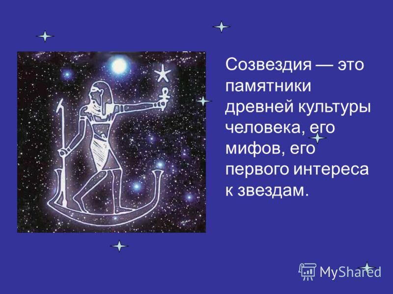 Созвездия это памятники древней культуры человека, его мифов, его первого интереса к звездам.