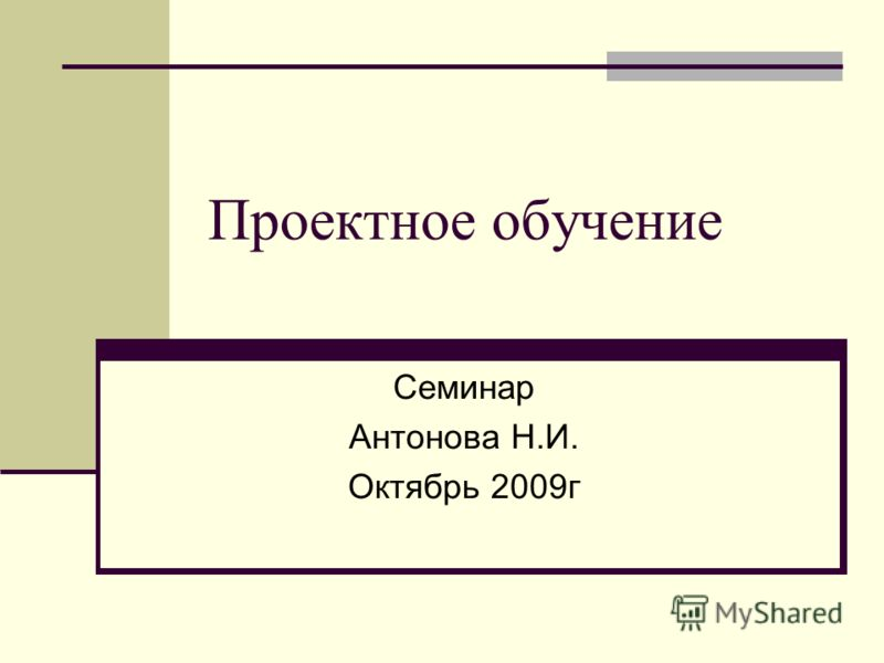 Проектное обучение Семинар Антонова Н.И. Октябрь 2009г