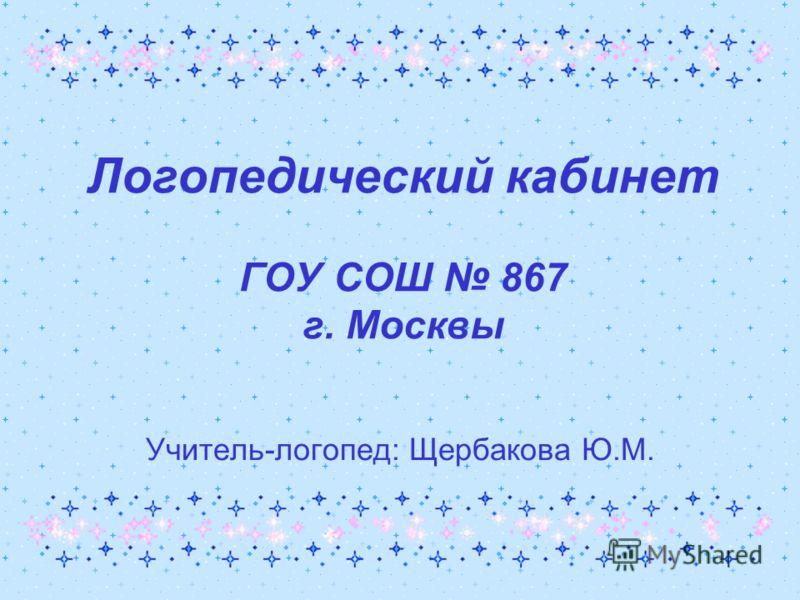 Логопедический кабинет ГОУ СОШ 867 г. Москвы Учитель-логопед: Щербакова Ю.М.