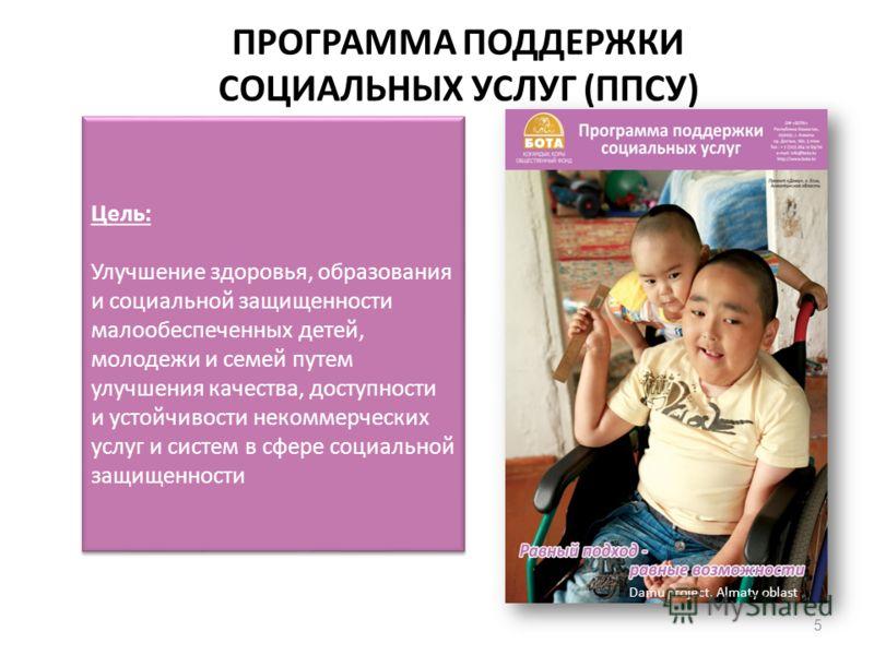 ПРОГРАММА ПОДДЕРЖКИ СОЦИАЛЬНЫХ УСЛУГ (ППСУ) 5 Цель: Улучшение здоровья, образования и социальной защищенности малообеспеченных детей, молодежи и семей путем улучшения качества, доступности и устойчивости некоммерческих услуг и систем в сфере социальн