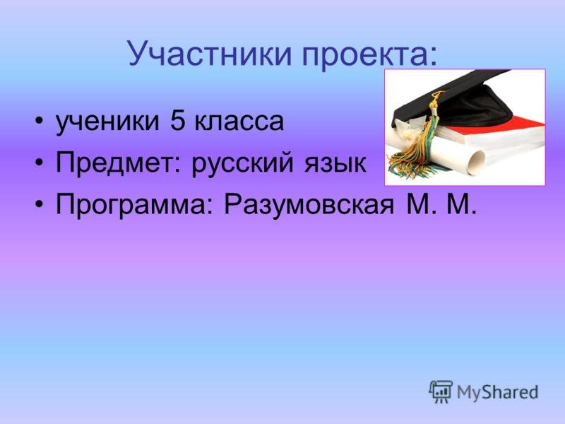 Участники проекта: ученики 5 класса Предмет: русский язык Программа: Разумовская М. М.