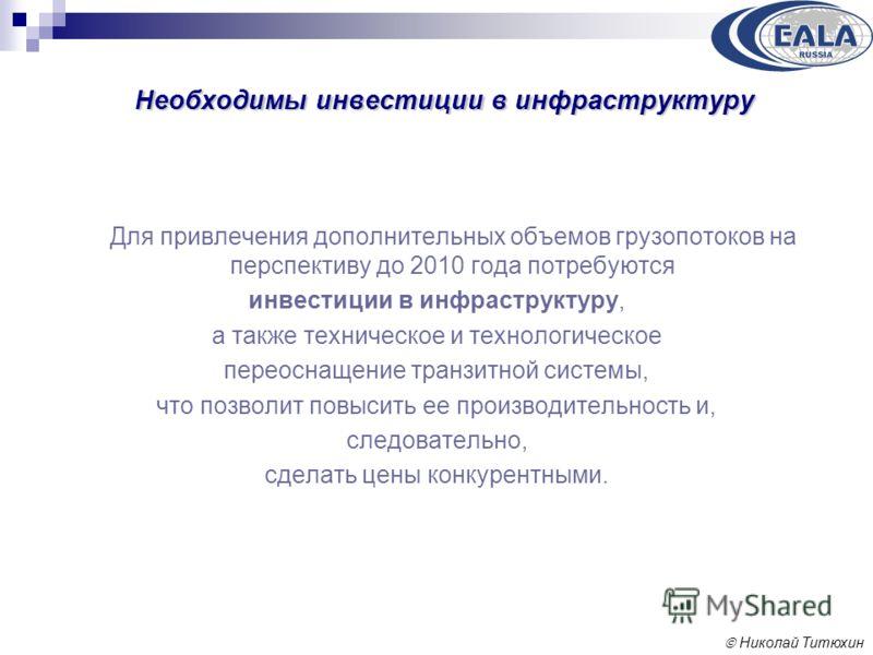 Николай Титюхин Необходимы инвестиции в инфраструктуру Для привлечения дополнительных объемов грузопотоков на перспективу до 2010 года потребуются инвестиции в инфраструктуру, а также техническое и технологическое переоснащение транзитной системы, чт