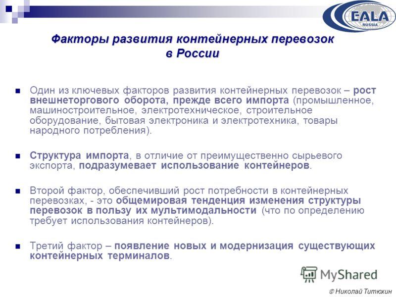 Николай Титюхин Факторы развития контейнерных перевозок в России Один из ключевых факторов развития контейнерных перевозок – рост внешнеторгового оборота, прежде всего импорта (промышленное, машиностроительное, электротехническое, строительное оборуд