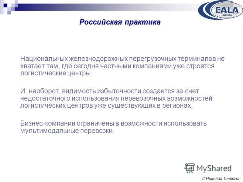Николай Титюхин Российская практика Национальных железнодорожных перегрузочных терминалов не хватает там, где сегодня частными компаниями уже строятся логистические центры. И, наоборот, видимость избыточности создается за счет недостаточного использо