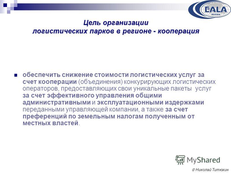 Николай Титюхин Цель организации логистических парков в регионе - кооперация обеспечить снижение стоимости логистических услуг за счет кооперации (объединения) конкурирующих логистических операторов, предоставляющих свои уникальные пакеты услуг за сч
