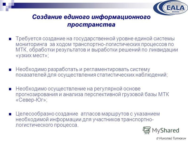 Николай Титюхин Создание единого информационного пространства Требуется создание на государственной уровне единой системы мониторинга за ходом транспортно-логистических процессов по МТК, обработки результатов и выработки решений по ликвидации «узких