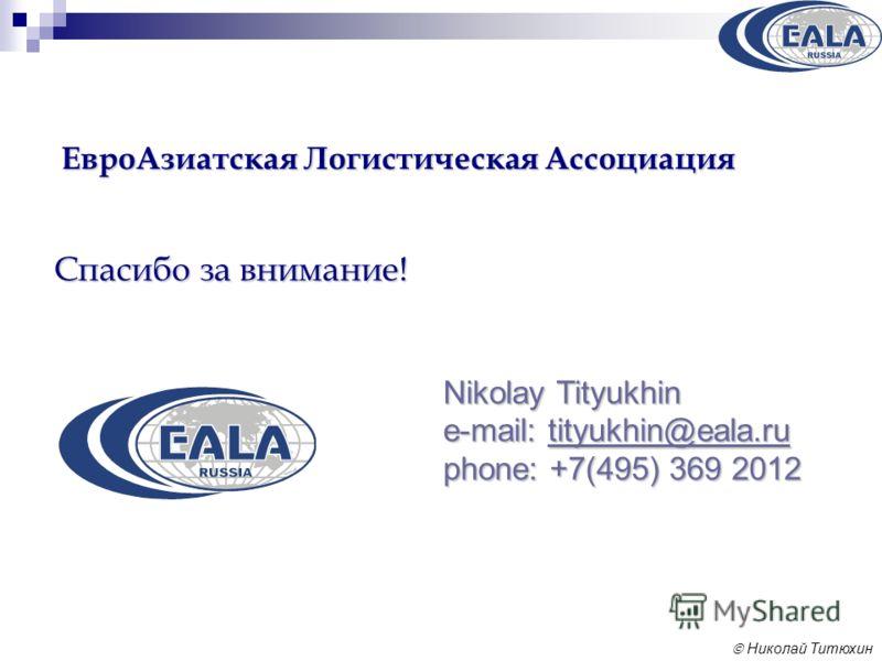 Николай Титюхин ЕвроАзиатская Логистическая Ассоциация Nikolay Tityukhin e-mail: tityukhin@eala.ru phone: +7(495) 369 2012 tityukhin@eala.ru Спасибо за внимание!