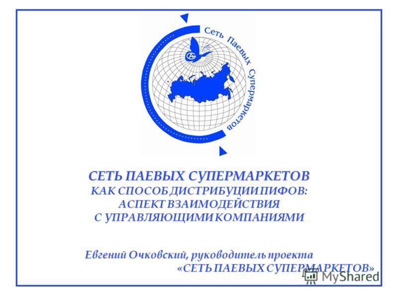 СЕТЬ ПАЕВЫХ СУПЕРМАРКЕТОВ КАК СПОСОБ ДИСТРИБУЦИИ ПИФОВ: АСПЕКТ ВЗАИМОДЕЙСТВИЯ С УПРАВЛЯЮЩИМИ КОМПАНИЯМИ Евгений Очковский, руководитель проекта «СЕТЬ ПАЕВЫХ СУПЕРМАРКЕТОВ»