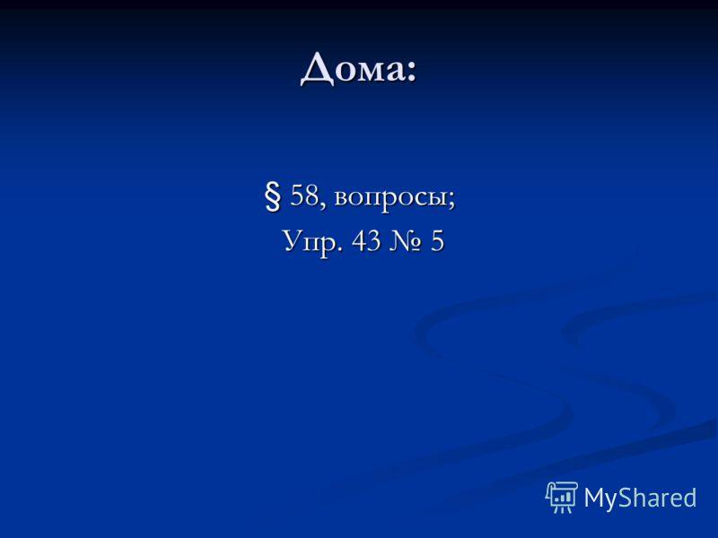 Дома: § 58, вопросы; Упр. 43 5 Упр. 43 5