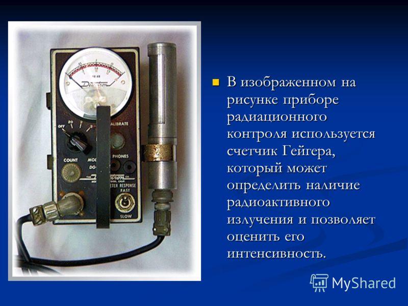 В изображенном на рисунке приборе радиационного контроля используется счетчик Гейгера, который может определить наличие радиоактивного излучения и позволяет оценить его интенсивность.