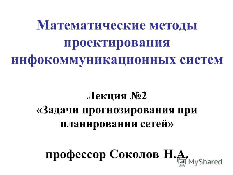 Математические методы проектирования инфокоммуникационных систем Лекция 2 «Задачи прогнозирования при планировании сетей» профессор Соколов Н.А.