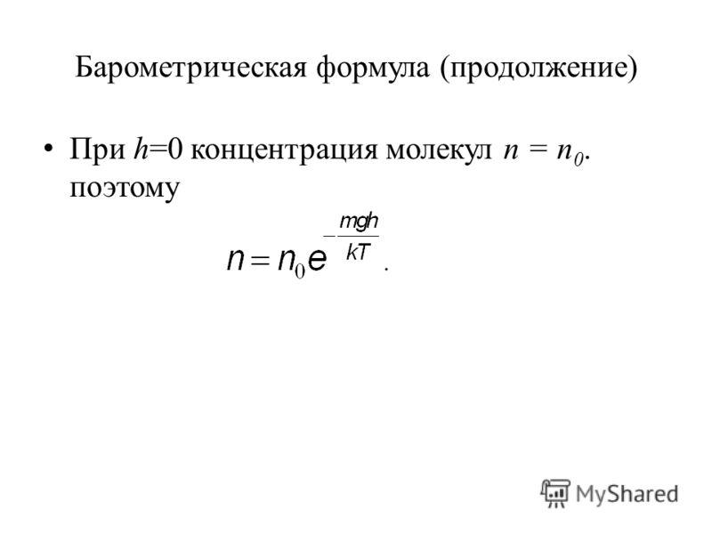 Барометрическая формула (продолжение) При h=0 концентрация молекул n = n 0. поэтому