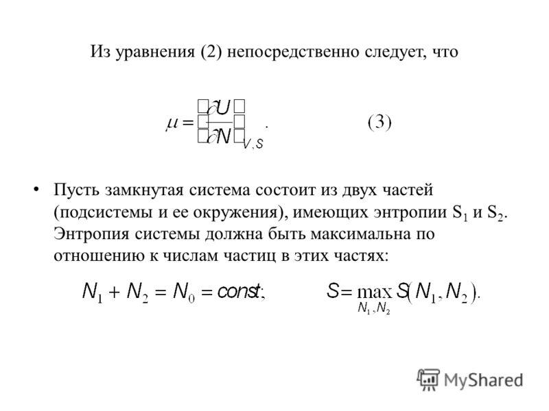 Из уравнения (2) непосредственно следует, что Пусть замкнутая система состоит из двух частей (подсистемы и ее окружения), имеющих энтропии S 1 и S 2. Энтропия системы должна быть максимальна по отношению к числам частиц в этих частях: