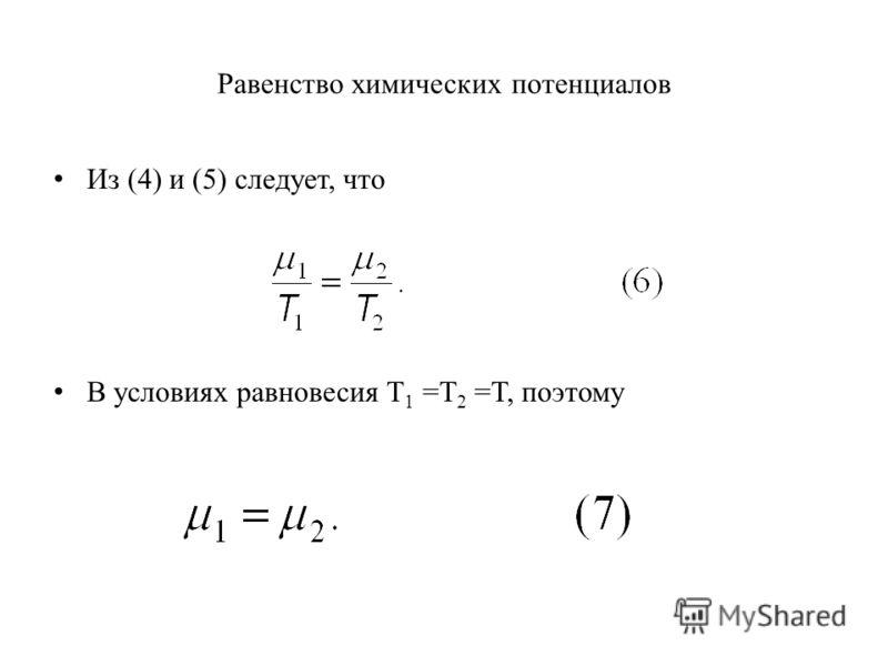 Равенство химических потенциалов Из (4) и (5) следует, что В условиях равновесия T 1 =T 2 =T, поэтому