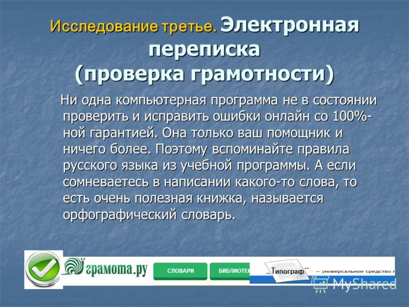 Исследование третье. Электронная переписка (проверка грамотности) Ни одна компьютерная программа не в состоянии проверить и исправить ошибки онлайн со 100%- ной гарантией. Она только ваш помощник и ничего более. Поэтому вспоминайте правила русского я