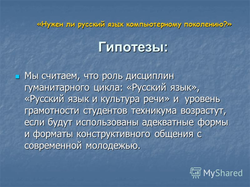 «Нужен ли русский язык компьютерному поколению?» Гипотезы: «Нужен ли русский язык компьютерному поколению?» Гипотезы: Мы считаем, что роль дисциплин гуманитарного цикла: «Русский язык», «Русский язык и культура речи» и уровень грамотности студентов т