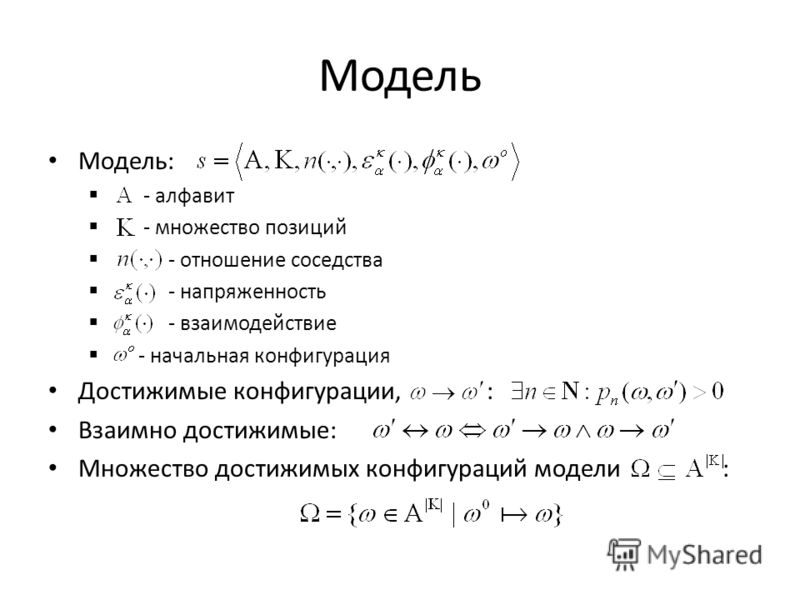 Модель Модель: - алфавит - множество позиций - отношение соседства - напряженность - взаимодействие - начальная конфигурация Достижимые конфигурации, : Взаимно достижимые: Множество достижимых конфигураций модели :